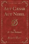 Aut Caesar Aut Nihil, Vol. 1 of 3 (Classic Reprint)