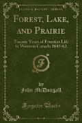 Forest, Lake, and Prairie: Twenty Years of Frontier Life in Western Canada 1842-62 (Classic Reprint)