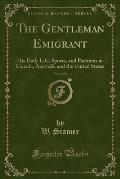 The Gentleman Emigrant, Vol. 1 of 2: His Daily Life, Sports, and Pastimes in Canada, Australia and the United States (Classic Reprint)
