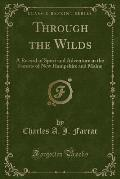 Through the Wilds: A Record of Sport and Adventure in the Forests of New Hampshire and Maine (Classic Reprint)