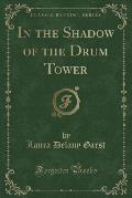 In the Shadow of the Drum Tower (Classic Reprint)