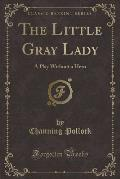 The Little Gray Lady: A Play Without a Hero (Classic Reprint)