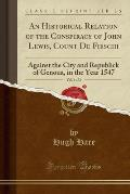 An  Historical Relation of the Conspiracy of John Lewis, Count de Fieschi, Vol. 1 of 2: Against the City and Republick of Genoua, in the Year 1547 (Cl