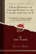 Brief Memoir of the Life and Writings of the Late REV. John Gill, D. D (Classic Reprint)