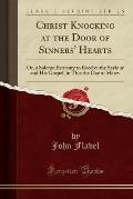 Christ Knocking at the Door of Sinners' Hearts: Or, a Solemn Entreaty to Receive the Saviour and His Gospel, in This the Day of Mercy (Classic Reprint