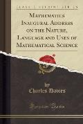 Mathematics Inaugural Address on the Nature, Language and Uses of Mathematical Science (Classic Reprint)