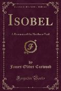 Isobel: A Romance of the Northern Trail (Classic Reprint)