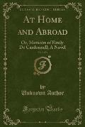 At Home and Abroad, Vol. 1 of 3: Or, Memoirs of Emily de Cardonnell; A Novel (Classic Reprint)