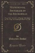 Matrimonial Brokerage in the Metropolis: Being True Narratives of Strange Adventures in New York, and Startling Facts in City Life (Classic Reprint)