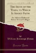 The Signs of the Times, to Which Is Added Faith: An Address Delivered Before Several Colleges (Classic Reprint)