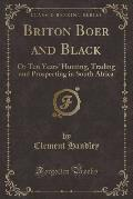 Briton Boer and Black: Or Ten Years' Hunting, Trading and Prospecting in South Africa (Classic Reprint)