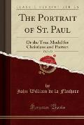 The Portrait of St. Paul, Vol. 1 of 2: Or the True Model for Christians and Pastors (Classic Reprint)