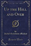 Up the Hill and Over (Classic Reprint)