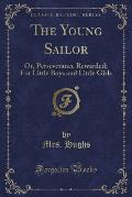 The Young Sailor: Or, Perseverance Rewarded; For Little Boys and Little Girls (Classic Reprint)