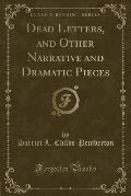 Dead Letters, and Other Narrative and Dramatic Pieces (Classic Reprint)