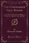 The Confederate First Reader: Containing Selections in Prose and Poetry, as Reading Exercises for the Younger Children in the Schools and Families o