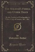 The Soldier's Family, and Other Tales: By the Author of Godmother's Tales, Cup of Sweets, &C, &C (Classic Reprint)