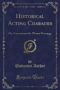 Historical Acting Charades: Or, Amusements for Winter Evenings (Classic Reprint)