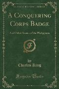 A Conquering Corps Badge: And Other Stories of the Philippines (Classic Reprint)