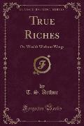 True Riches: Or, Wealth Without Wings (Classic Reprint)