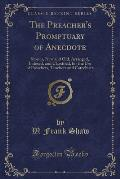 The Preacher's Promptuary of Anecdote: Stories, New and Old, Arranged, Indexed, and Classified, for the Use of Preachers, Teachers and Catechists (Cla