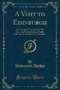 A Visit to Edinburgh: Containing a Description of the Principal Curiosities and Public Buildings in the Scottish Metropolis (Classic Reprint