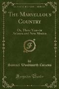 The Marvellous Country: Or, Three Years in Arizona and New Mexico (Classic Reprint)
