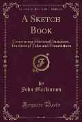 A Sketch Book: Comprising Historical Incidents, Traditional Tales and Translations (Classic Reprint)