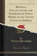 Reports, Specifications, and Estimates of Public Works in the United States of America (Classic Reprint)