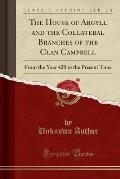 The House of Argyll and the Collateral Branches of the Clan Campbell: From the Year 420 to the Present Time (Classic Reprint)