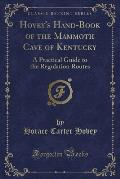 Hovey's Hand-Book of the Mammoth Cave of Kentucky: A Practical Guide to the Regulation Routes (Classic Reprint)