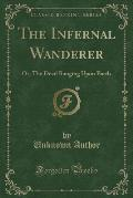 The Infernal Wanderer: Or; The Devil Ranging Upon Earth (Classic Reprint)