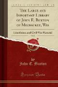 The Large and Important Library of John E. Burton of Milwaukee, Wis, Vol. 6: Lincolniana and Civil War Material (Classic Reprint)