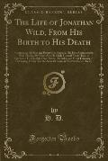 The Life of Jonathan Wild, from His Birth to His Death: Containing His Rise and Progress in Roguery; His First Acquaintance with Thieves; By What Arts