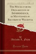 The Mecklenburg Declaration of Independence, as Mentioned in Records of Wachovia (Classic Reprint)