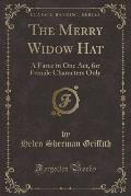 The Merry Widow Hat: A Farce in One Act, for Female Characters Only (Classic Reprint)