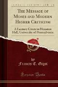 The Message of Moses and Modern Higher Criticism: A Lecture Given in Houston Hall, University of Pennsylvania (Classic Reprint)