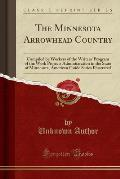 The Minnesota Arrowhead Country: Compiled by Workers of the Writers' Program of the Work Projects Administration in the State of Minnesota, American G