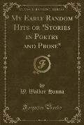 My Early Random Hits or Stories in Poetry and Prose (Classic Reprint)