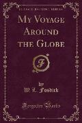 My Voyage Around the Globe (Classic Reprint)