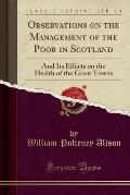 Observations on the Management of the Poor in Scotland: And Its Effects on the Health of the Great Towns (Classic Reprint)