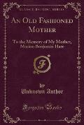 An Old Fashioned Mother: To the Memory of My Mother, Marion Benjamin Hare (Classic Reprint)