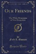 Our Friends: The White Mountains of New Hampshire (Classic Reprint)
