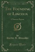 The Founding of Lincoln: A Dramatic Pageant (Classic Reprint)