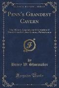 Penn's Grandest Cavern: The History, Legends and Description of Penn's Cave in Centre County, Pennsylvania (Classic Reprint)