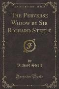 The Perverse Widow by Sir Richard Steele (Classic Reprint)
