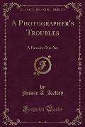A Photographer's Troubles: A Farce in One Act (Classic Reprint)