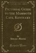 Pictorial Guide to the Mammoth Cave, Kentucky (Classic Reprint)