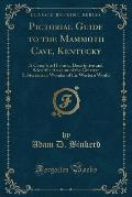 Pictorial Guide to the Mammoth Cave, Kentucky: A Complete Historic, Descriptive and Scientific Account of the Greatest Subterranean Wonder of the West