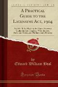 A   Practical Guide to the Licensing ACT, 1904: And the Rules Made by the Home Secretary Under the ACT, Together with the ACT, Rules and Forms, and Pa